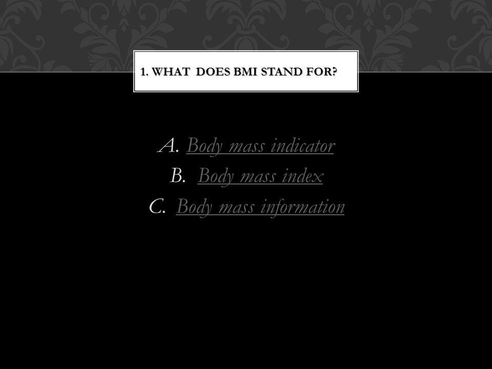 A.Body mass indicatorBody mass indicator B.Body mass indexBody mass index C.Body mass informationBody mass information 1.