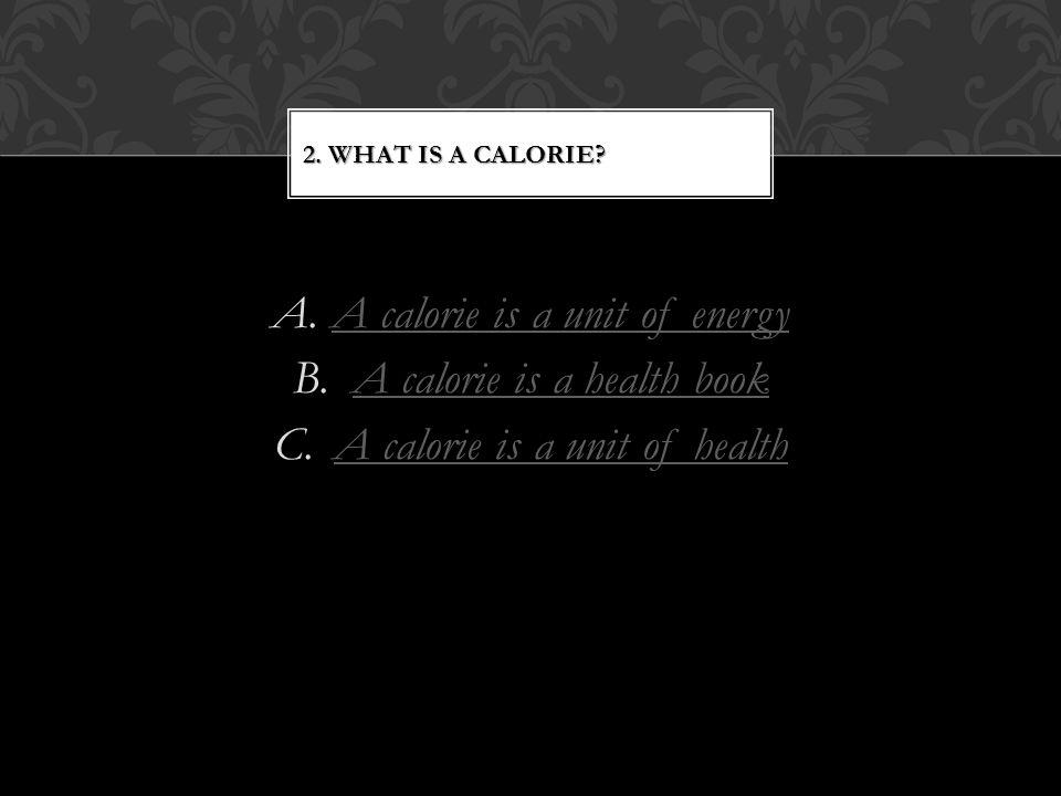 A.A calorie is a unit of energyA calorie is a unit of energy B.A calorie is a health bookA calorie is a health book C.A calorie is a unit of healthA calorie is a unit of health 2.