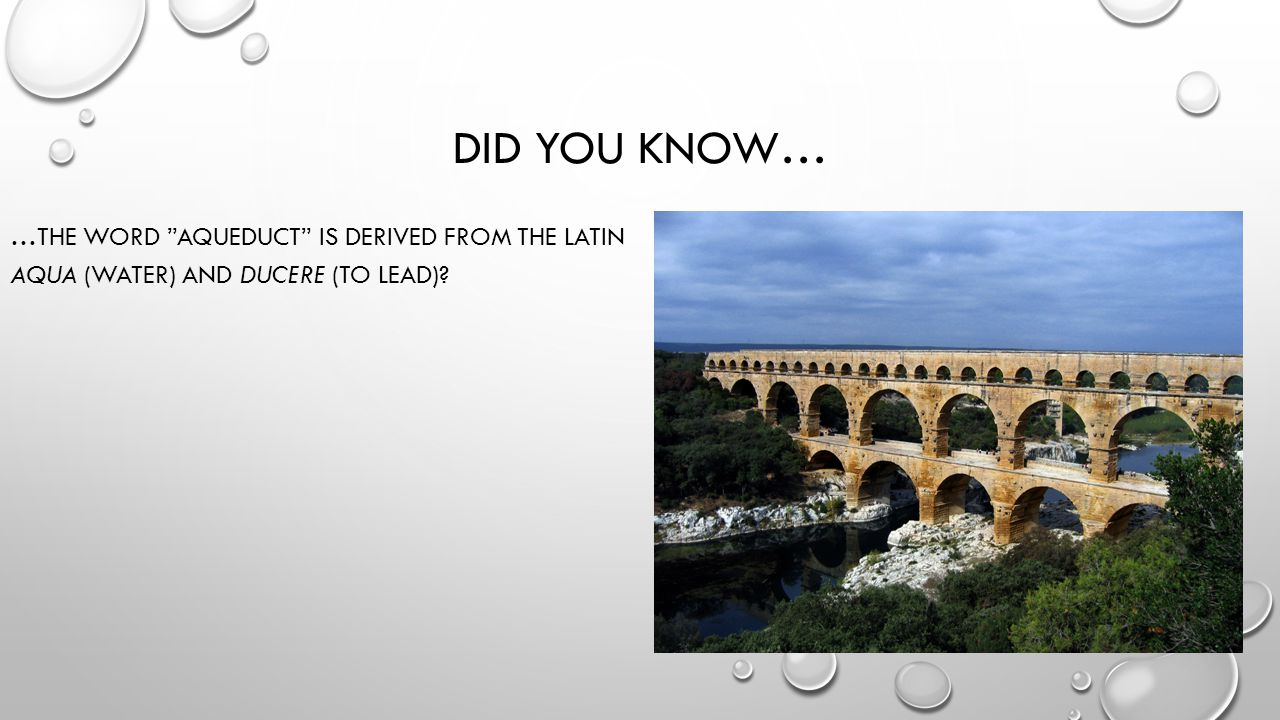 DID YOU KNOW… …THE WORD AQUEDUCT IS DERIVED FROM THE LATIN AQUA (WATER) AND DUCERE (TO LEAD)