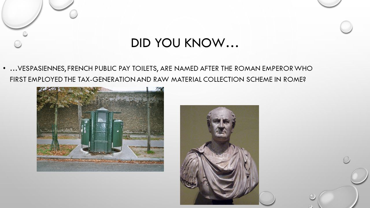 DID YOU KNOW… …VESPASIENNES, FRENCH PUBLIC PAY TOILETS, ARE NAMED AFTER THE ROMAN EMPEROR WHO FIRST EMPLOYED THE TAX-GENERATION AND RAW MATERIAL COLLECTION SCHEME IN ROME