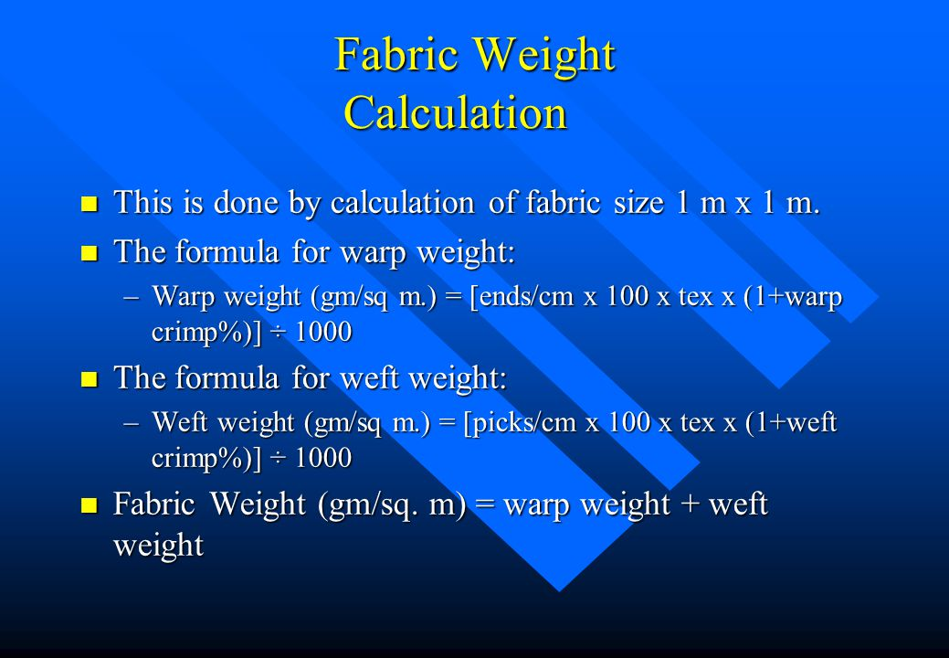 Fabric Weight Calculation n This is done by calculation of fabric size 1 m x 1 m. n The formula for warp weight: –Warp weight (gm/sq m.) = [ends/cm x