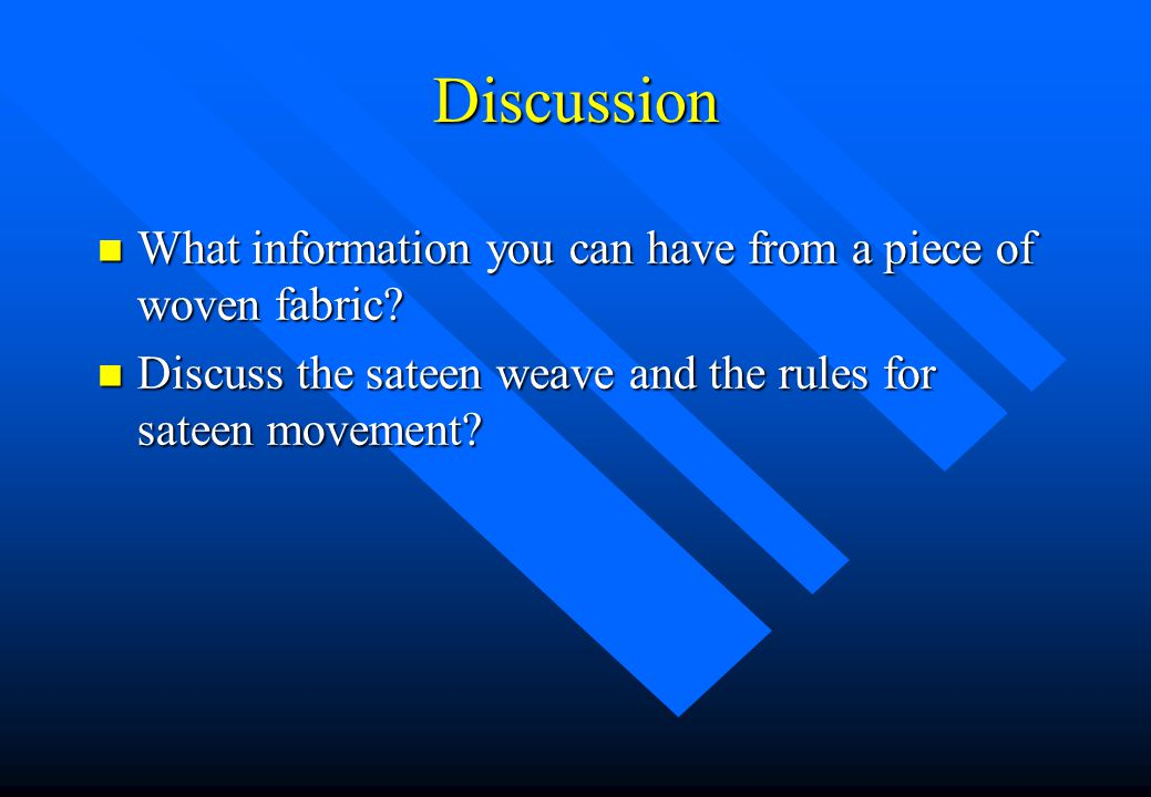 Discussion n What information you can have from a piece of woven fabric? n Discuss the sateen weave and the rules for sateen movement?