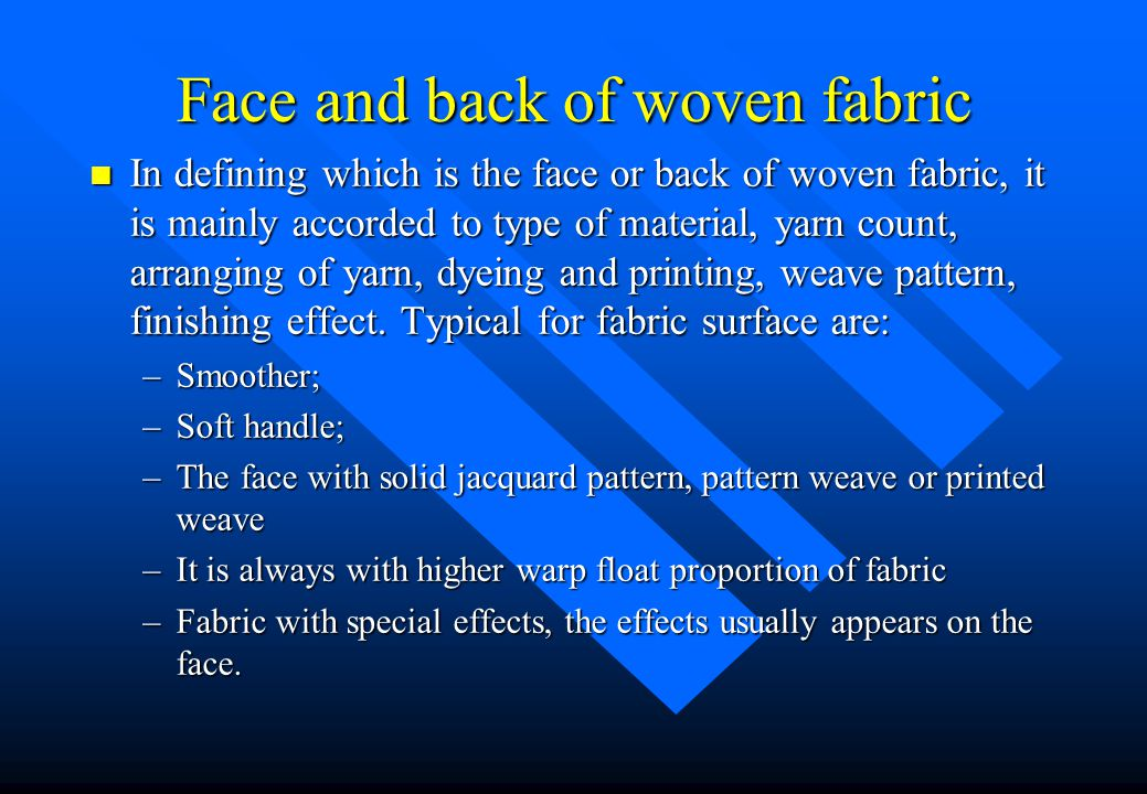 Face and back of woven fabric n In defining which is the face or back of woven fabric, it is mainly accorded to type of material, yarn count, arrangin