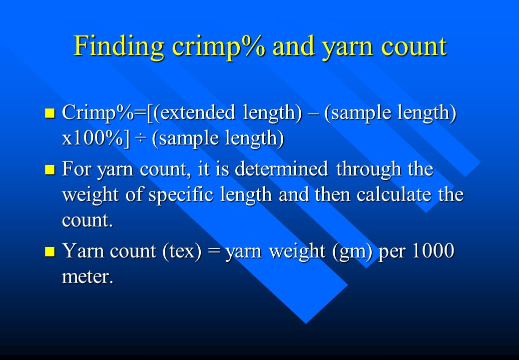 Finding crimp% and yarn count n Crimp%=[(extended length) – (sample length) x100%] ÷ (sample length) n For yarn count, it is determined through the weight of specific length and then calculate the count.