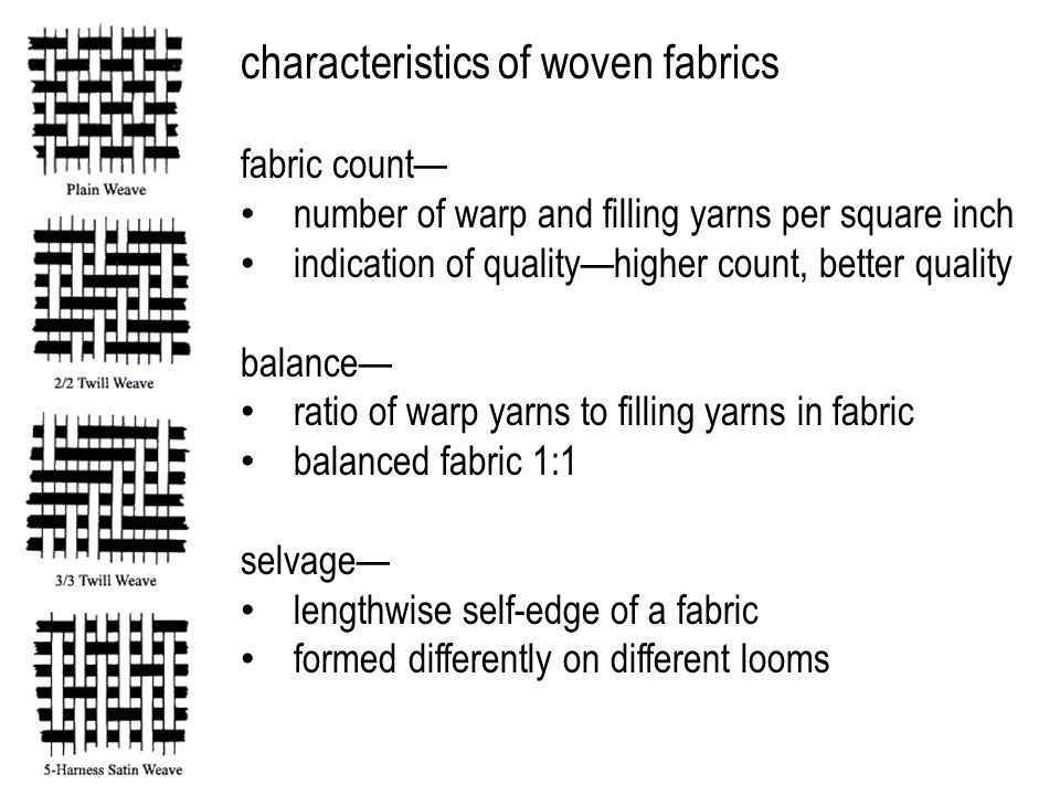 characteristics of woven fabrics fabric count— number of warp and filling yarns per square inch indication of quality—higher count, better quality balance— ratio of warp yarns to filling yarns in fabric balanced fabric 1:1 selvage— lengthwise self-edge of a fabric formed differently on different looms