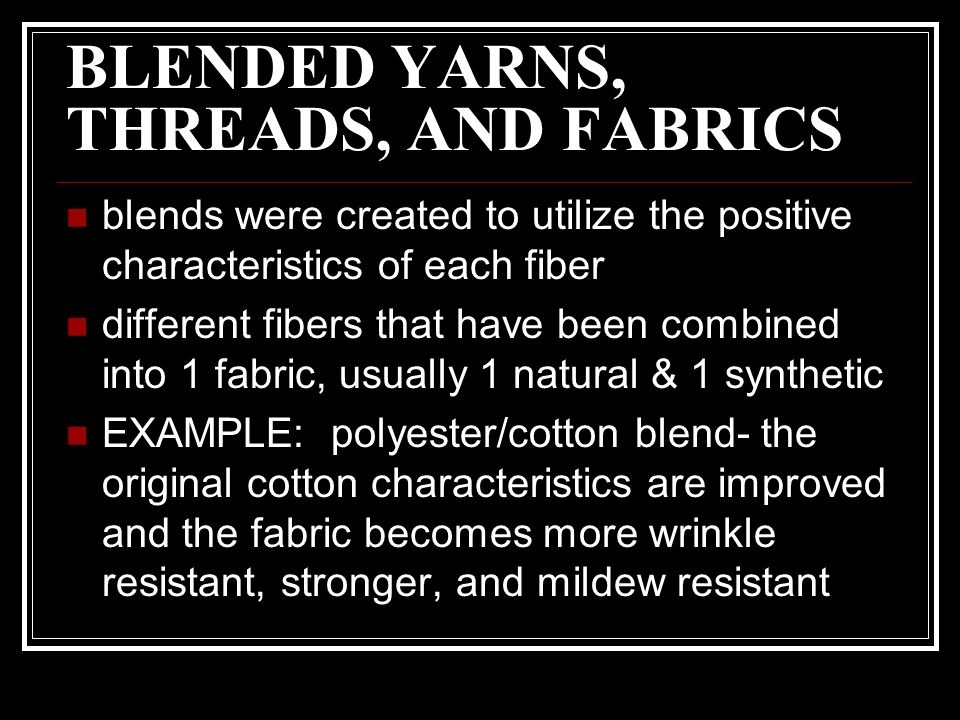 BLENDED YARNS, THREADS, AND FABRICS blends were created to utilize the positive characteristics of each fiber different fibers that have been combined