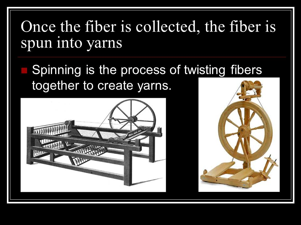 Once the fiber is collected, the fiber is spun into yarns Spinning is the process of twisting fibers together to create yarns.