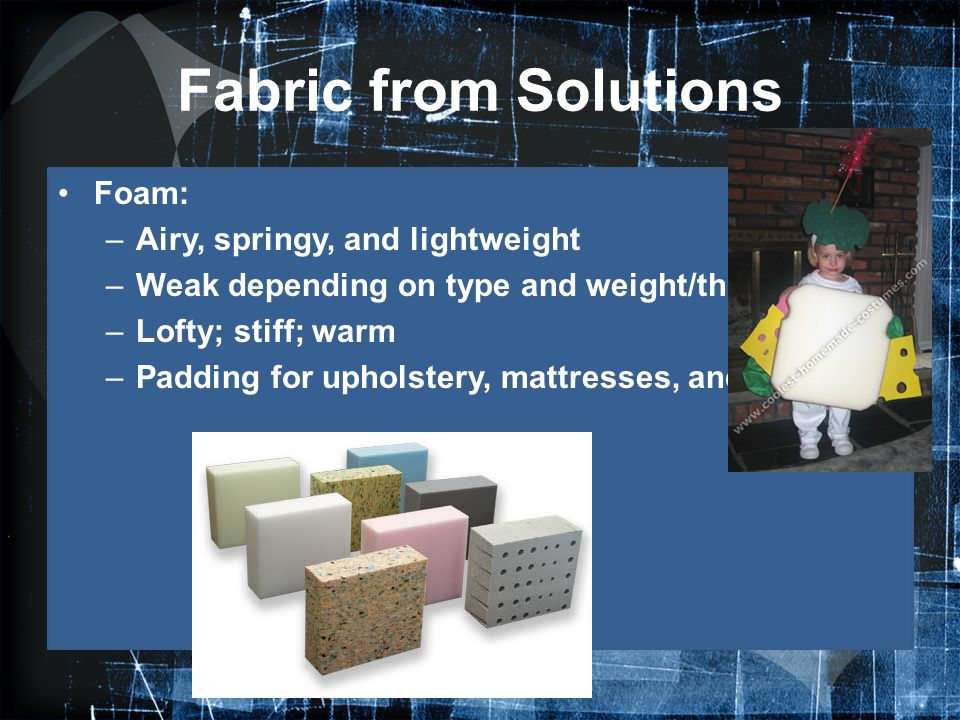 Fabric from Solutions Foam: –Airy, springy, and lightweight –Weak depending on type and weight/thickness –Lofty; stiff; warm –Padding for upholstery,