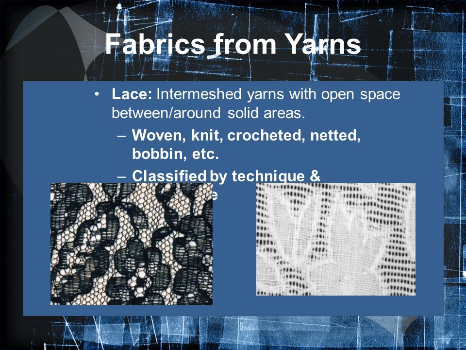 Fabrics from Yarns Lace: Intermeshed yarns with open space between/around solid areas. –Woven, knit, crocheted, netted, bobbin, etc. –Classified by te