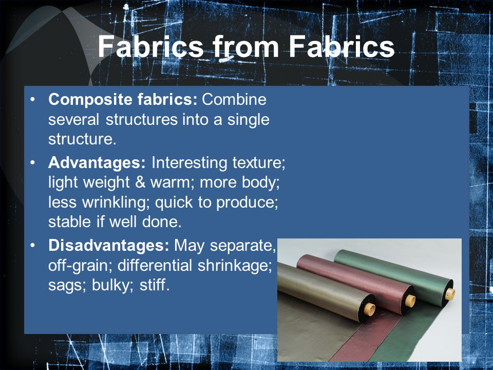 Fabrics from Fabrics Composite fabrics: Combine several structures into a single structure. Advantages: Interesting texture; light weight & warm; more