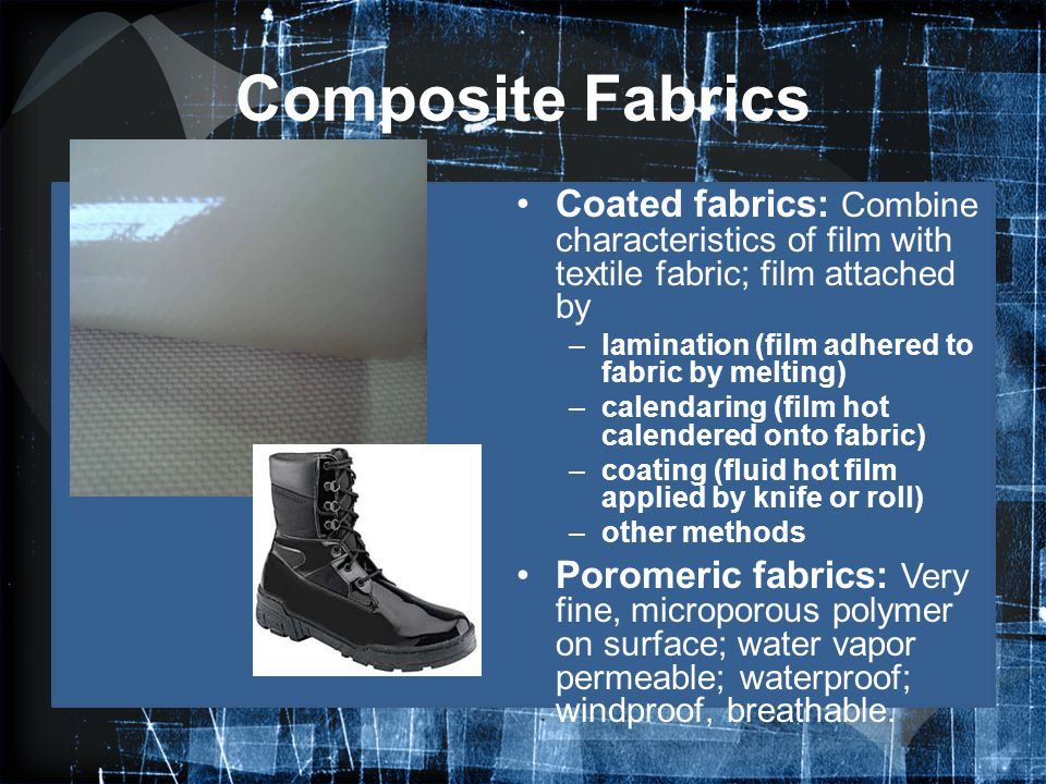 Composite Fabrics Coated fabrics: Combine characteristics of film with textile fabric; film attached by –lamination (film adhered to fabric by melting