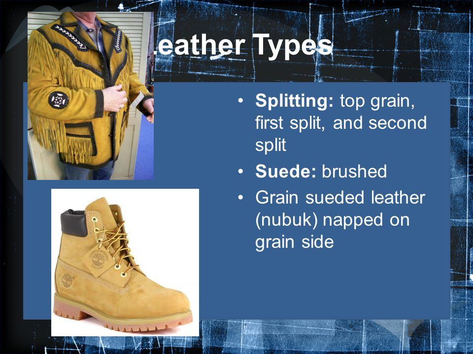 Leather Types Splitting: top grain, first split, and second split Suede: brushed Grain sueded leather (nubuk) napped on grain side