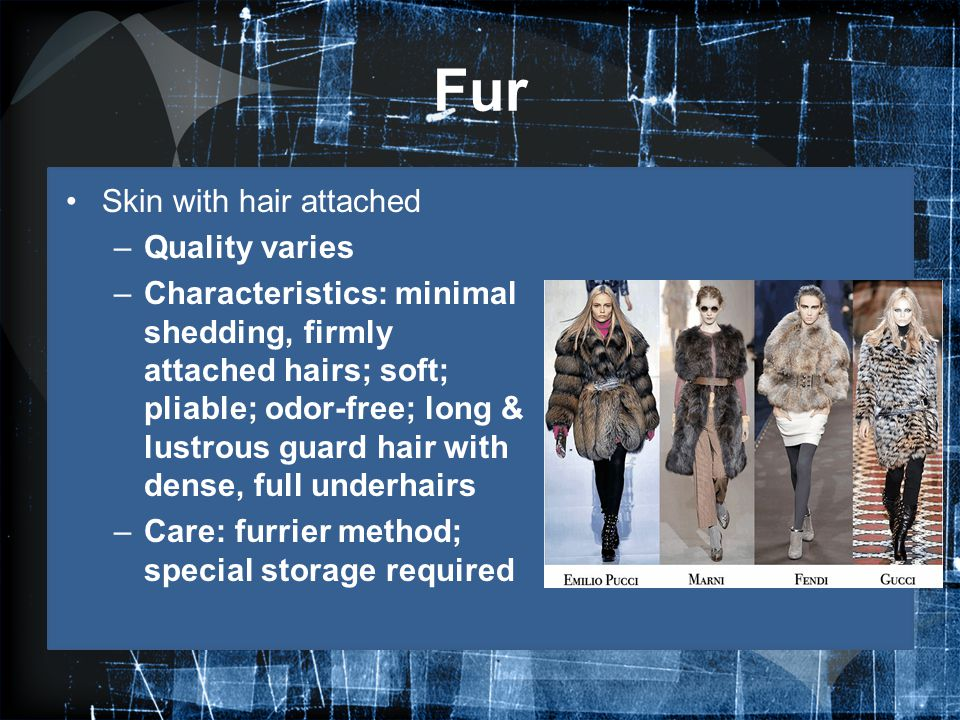 Fur Skin with hair attached –Quality varies –Characteristics: minimal shedding, firmly attached hairs; soft; pliable; odor-free; long & lustrous guard