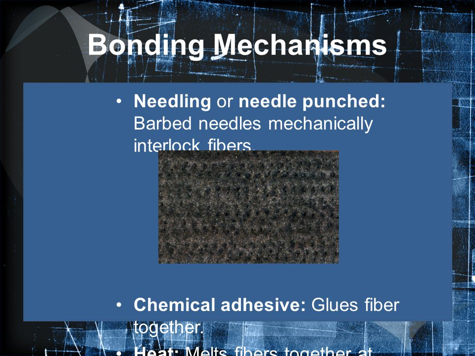 Bonding Mechanisms Needling or needle punched: Barbed needles mechanically interlock fibers. Chemical adhesive: Glues fiber together. Heat: Melts fibe