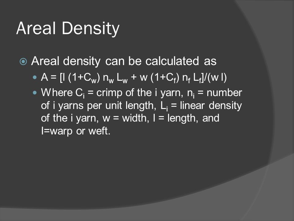 Areal Density  Areal density can be calculated as A = [l (1+C w ) n w L w + w (1+C f ) n f L f ]/(w l) Where C i = crimp of the i yarn, n i = number