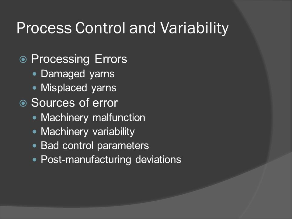 Process Control and Variability  Processing Errors Damaged yarns Misplaced yarns  Sources of error Machinery malfunction Machinery variability Bad c