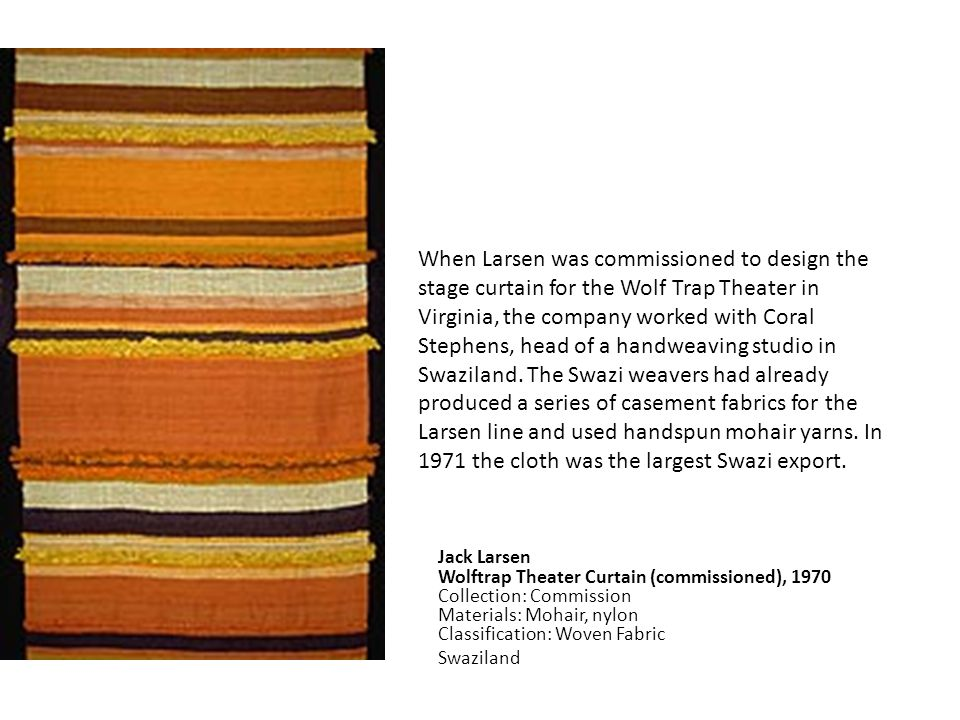 Jack Larsen Wolftrap Theater Curtain (commissioned), 1970 Collection: Commission Materials: Mohair, nylon Classification: Woven Fabric Swaziland When Larsen was commissioned to design the stage curtain for the Wolf Trap Theater in Virginia, the company worked with Coral Stephens, head of a handweaving studio in Swaziland.