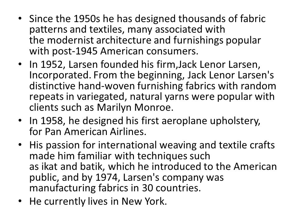 Since the 1950s he has designed thousands of fabric patterns and textiles, many associated with the modernist architecture and furnishings popular with post-1945 American consumers.