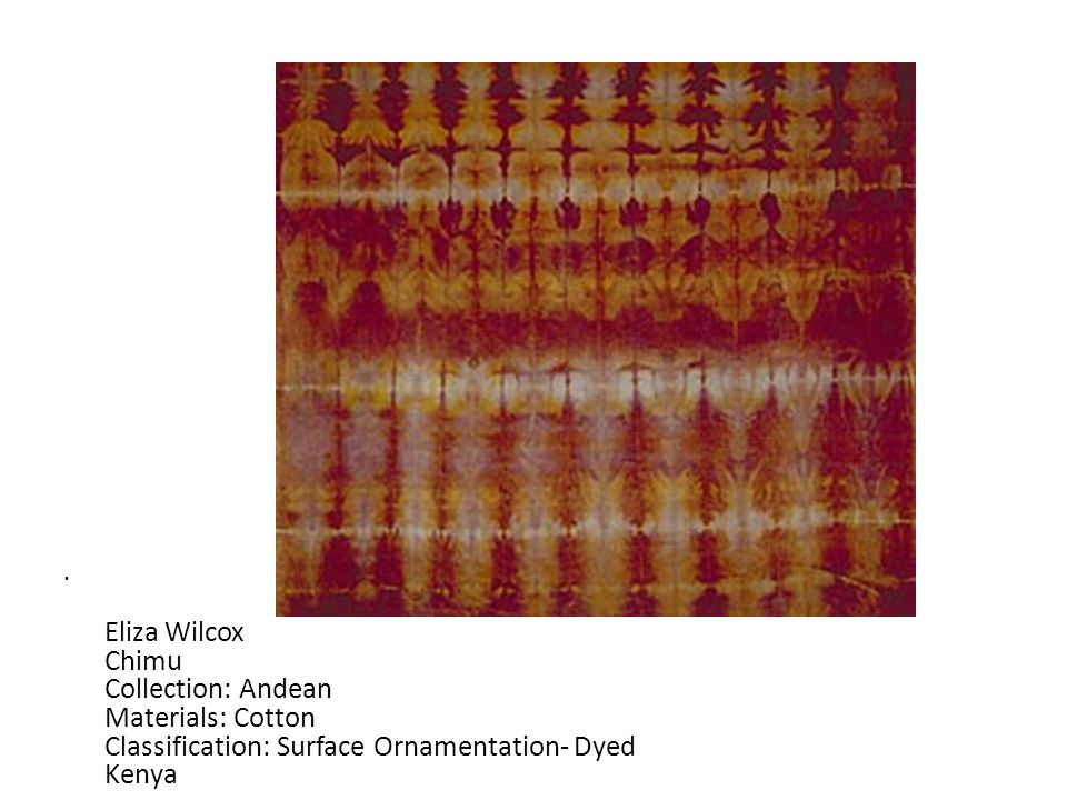 Eliza Wilcox Chimu Collection: Andean Materials: Cotton Classification: Surface Ornamentation- Dyed Kenya