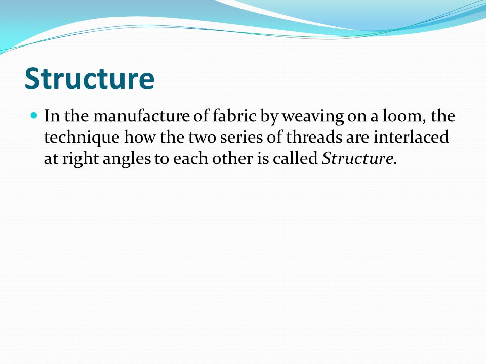 Structure In the manufacture of fabric by weaving on a loom, the technique how the two series of threads are interlaced at right angles to each other