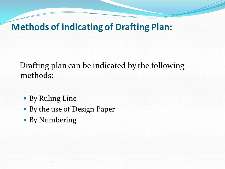 Methods of indicating of Drafting Plan: Drafting plan can be indicated by the following methods: By Ruling Line By the use of Design Paper By Numberin