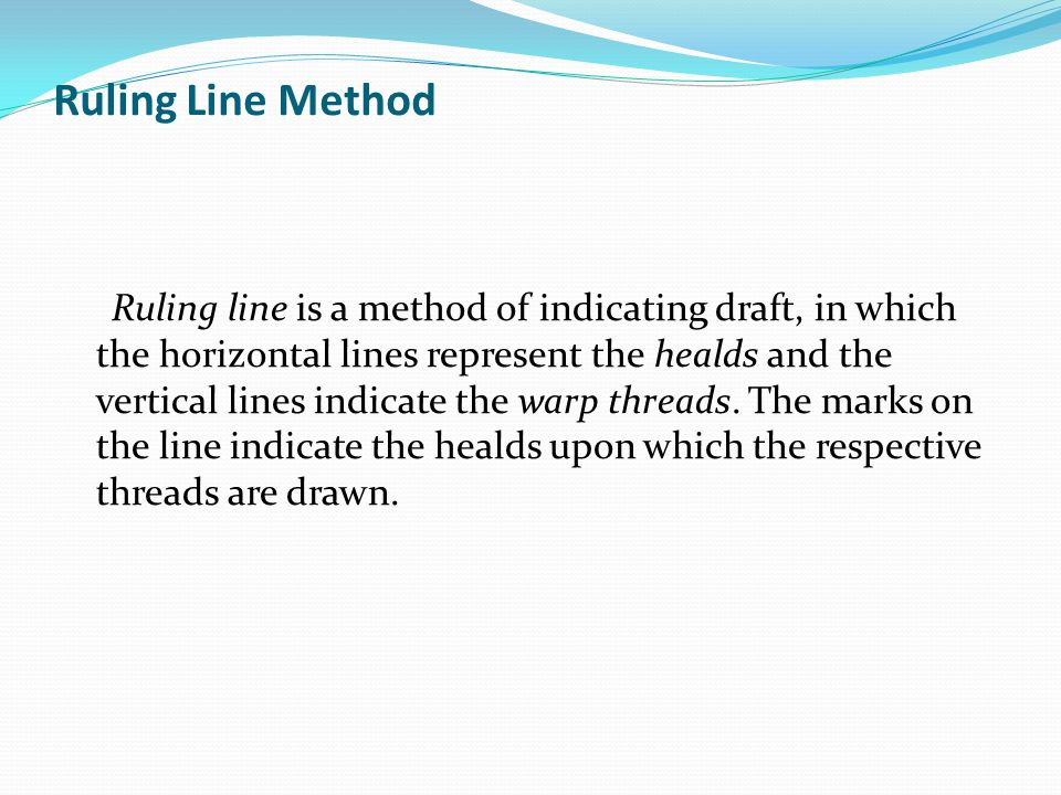 Ruling Line Method Ruling line is a method of indicating draft, in which the horizontal lines represent the healds and the vertical lines indicate the