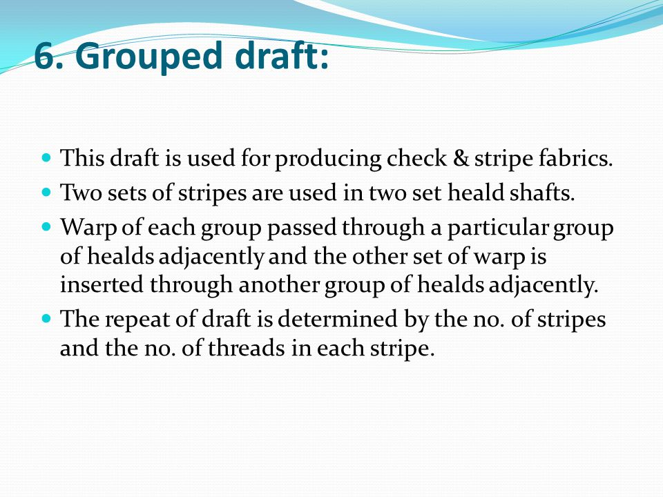 6. Grouped draft: This draft is used for producing check & stripe fabrics. Two sets of stripes are used in two set heald shafts. Warp of each group pa