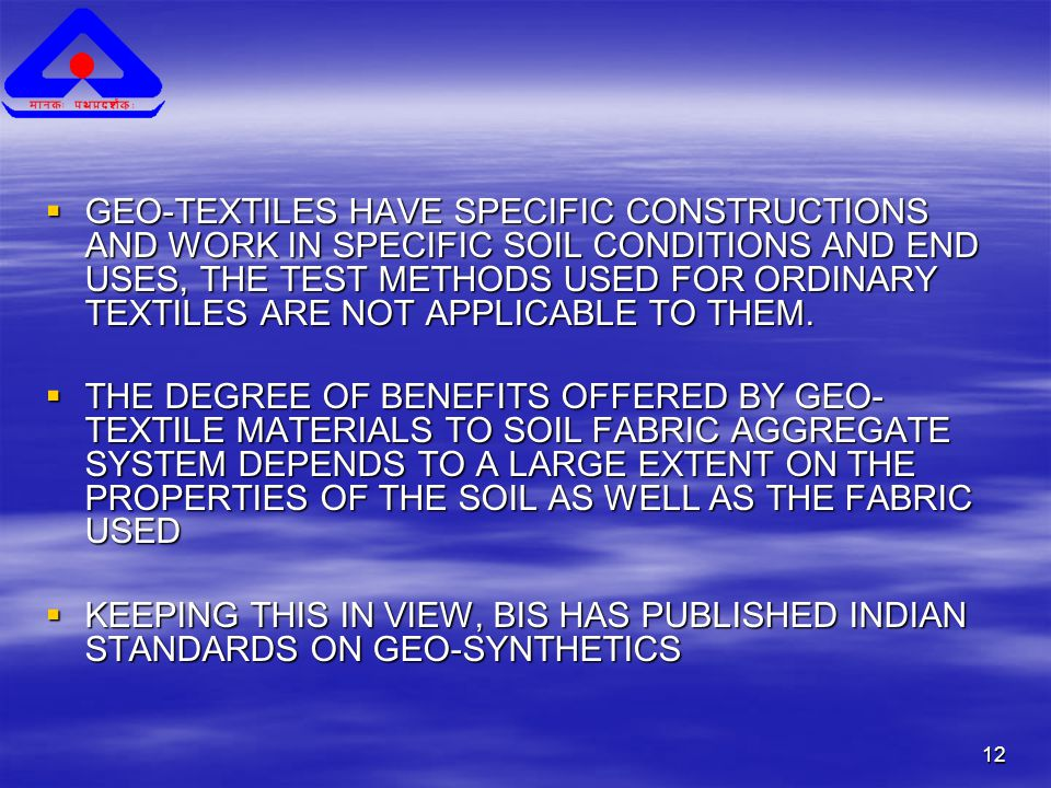 12  GEO-TEXTILES HAVE SPECIFIC CONSTRUCTIONS AND WORK IN SPECIFIC SOIL CONDITIONS AND END USES, THE TEST METHODS USED FOR ORDINARY TEXTILES ARE NOT APPLICABLE TO THEM.