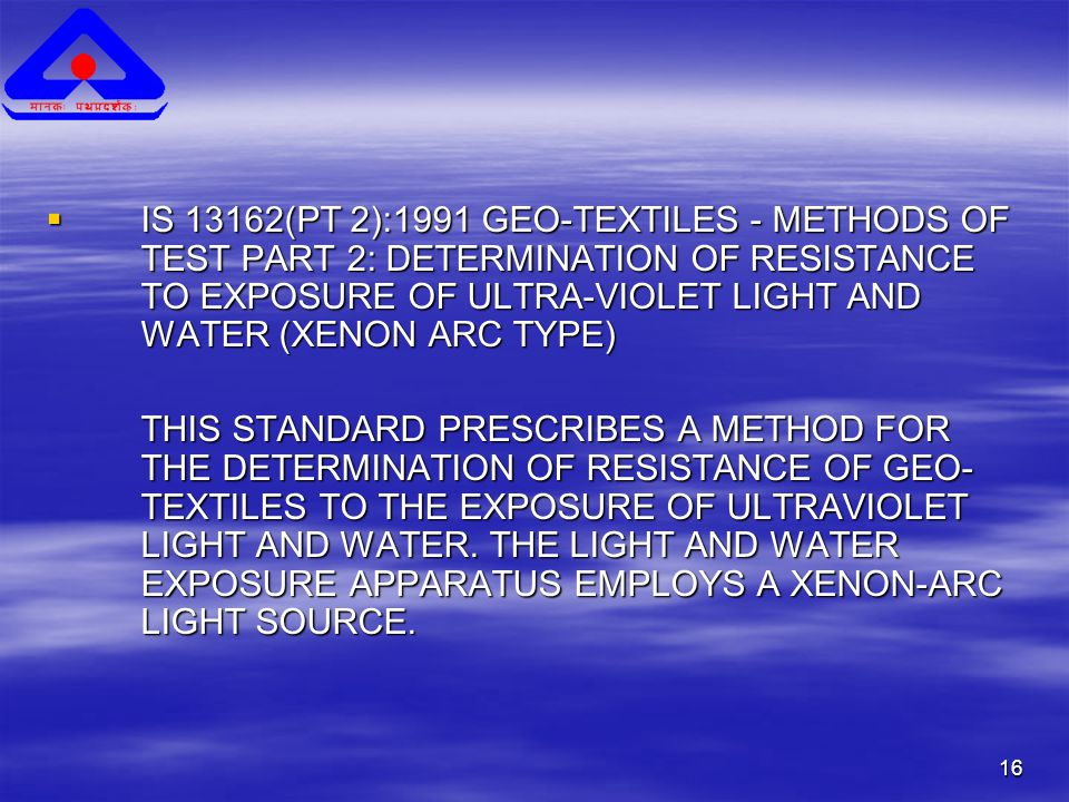 16  IS 13162(PT 2):1991 GEO-TEXTILES - METHODS OF TEST PART 2: DETERMINATION OF RESISTANCE TO EXPOSURE OF ULTRA-VIOLET LIGHT AND WATER (XENON ARC TYPE) THIS STANDARD PRESCRIBES A METHOD FOR THE DETERMINATION OF RESISTANCE OF GEO- TEXTILES TO THE EXPOSURE OF ULTRAVIOLET LIGHT AND WATER.