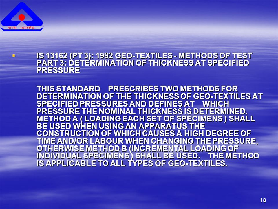 18  IS 13162 (PT 3): 1992 GEO-TEXTILES - METHODS OF TEST PART 3: DETERMINATION OF THICKNESS AT SPECIFIED PRESSURE THIS STANDARD PRESCRIBES TWO METHODS FOR DETERMINATION OF THE THICKNESS OF GEO-TEXTILES AT SPECIFIED PRESSURES AND DEFINES AT WHICH PRESSURE THE NOMINAL THICKNESS IS DETERMINED.