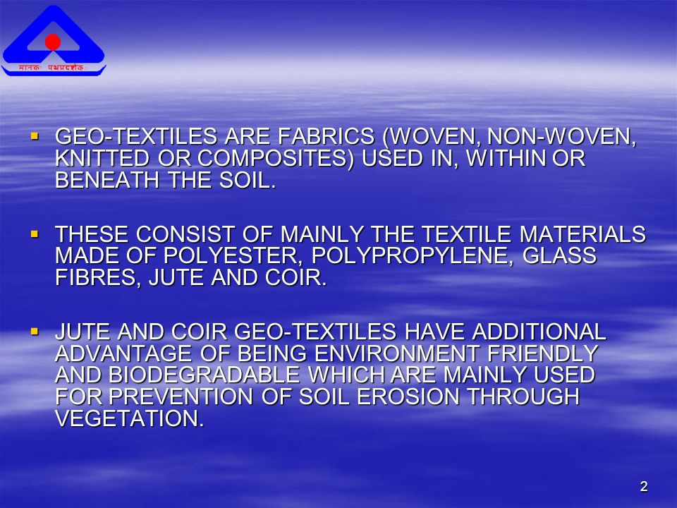 2  GEO-TEXTILES ARE FABRICS (WOVEN, NON-WOVEN, KNITTED OR COMPOSITES) USED IN, WITHIN OR BENEATH THE SOIL.