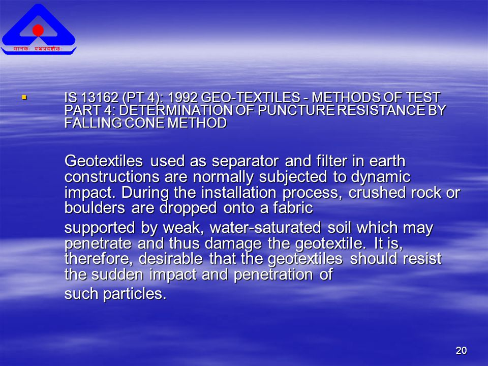 20  IS 13162 (PT 4): 1992 GEO-TEXTILES - METHODS OF TEST PART 4: DETERMINATION OF PUNCTURE RESISTANCE BY FALLING CONE METHOD Geotextiles used as separator and filter in earth constructions are normally subjected to dynamic impact.