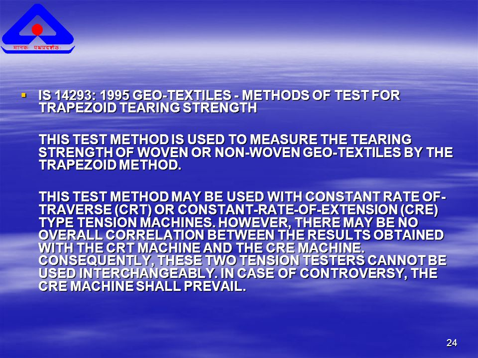 24  IS 14293: 1995 GEO-TEXTILES - METHODS OF TEST FOR TRAPEZOID TEARING STRENGTH THIS TEST METHOD IS USED TO MEASURE THE TEARING STRENGTH OF WOVEN OR NON-WOVEN GEO-TEXTILES BY THE TRAPEZOID METHOD.