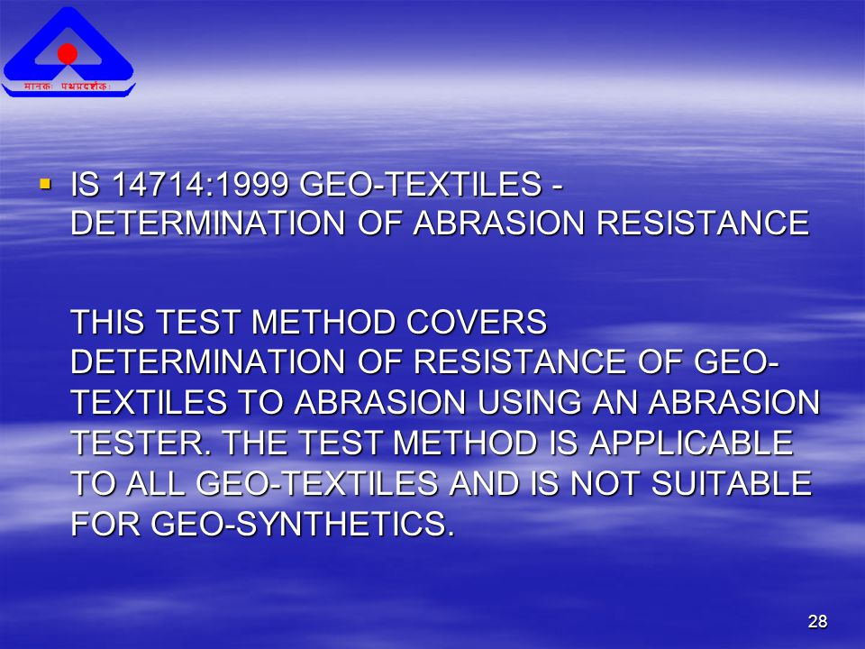 28  IS 14714:1999 GEO-TEXTILES - DETERMINATION OF ABRASION RESISTANCE THIS TEST METHOD COVERS DETERMINATION OF RESISTANCE OF GEO- TEXTILES TO ABRASION USING AN ABRASION TESTER.