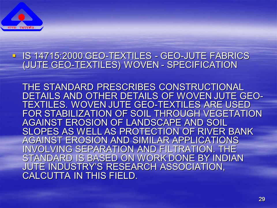 29  IS 14715:2000 GEO-TEXTILES - GEO-JUTE FABRICS (JUTE GEO-TEXTILES) WOVEN - SPECIFICATION THE STANDARD PRESCRIBES CONSTRUCTIONAL DETAILS AND OTHER DETAILS OF WOVEN JUTE GEO- TEXTILES.