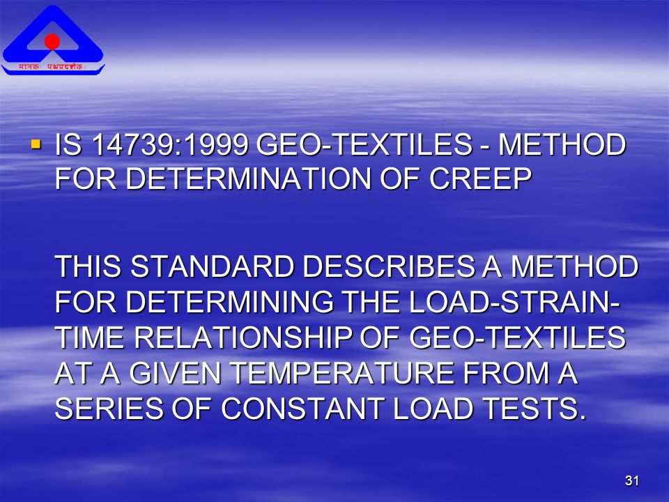 31  IS 14739:1999 GEO-TEXTILES - METHOD FOR DETERMINATION OF CREEP THIS STANDARD DESCRIBES A METHOD FOR DETERMINING THE LOAD-STRAIN- TIME RELATIONSHIP OF GEO-TEXTILES AT A GIVEN TEMPERATURE FROM A SERIES OF CONSTANT LOAD TESTS.