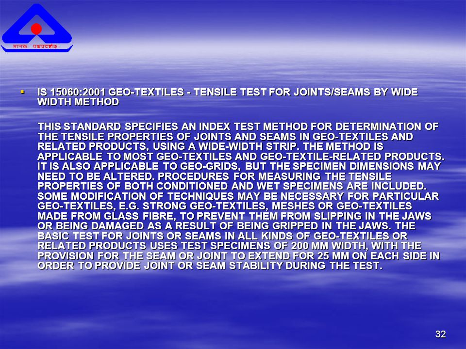 32  IS 15060:2001 GEO-TEXTILES - TENSILE TEST FOR JOINTS/SEAMS BY WIDE WIDTH METHOD THIS STANDARD SPECIFIES AN INDEX TEST METHOD FOR DETERMINATION OF THE TENSILE PROPERTIES OF JOINTS AND SEAMS IN GEO-TEXTILES AND RELATED PRODUCTS, USING A WIDE-WIDTH STRIP.