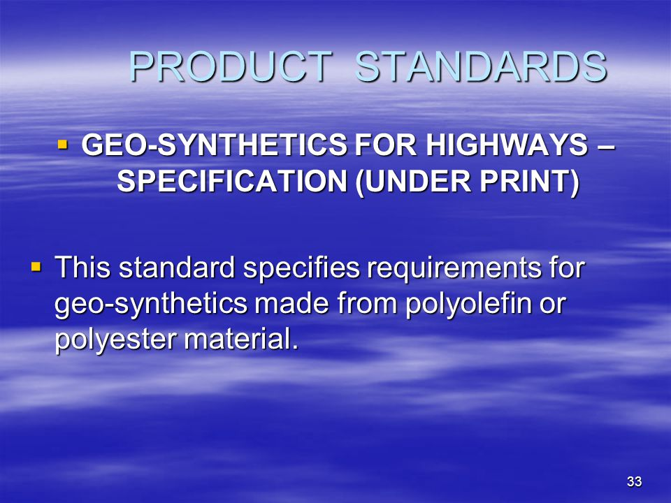 33 PRODUCT STANDARDS  GEO-SYNTHETICS FOR HIGHWAYS – SPECIFICATION (UNDER PRINT)  This standard specifies requirements for geo-synthetics made from polyolefin or polyester material.