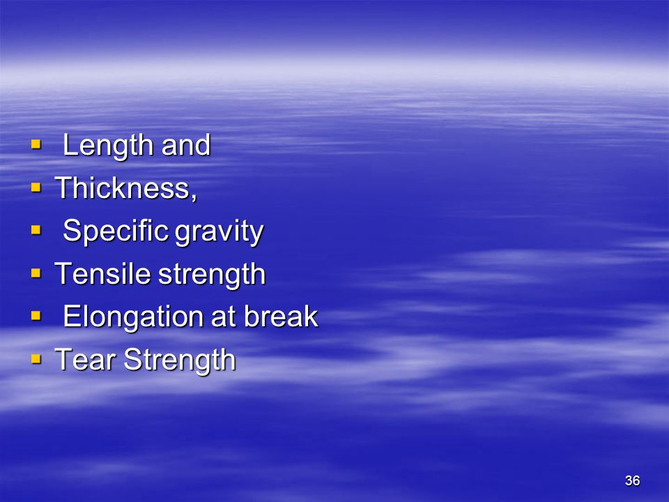 36  Length and  Thickness,  Specific gravity  Tensile strength  Elongation at break  Tear Strength