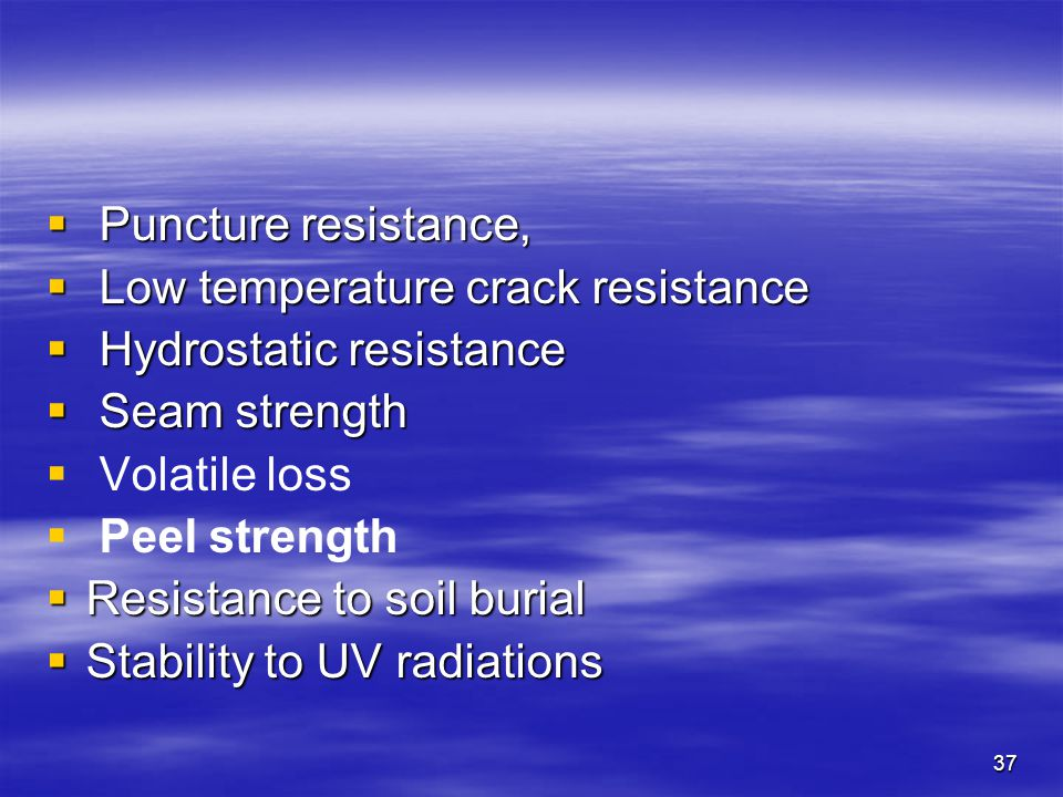 37  Puncture resistance,  Low temperature crack resistance  Hydrostatic resistance  Seam strength   Volatile loss   Peel strength  Resistance to soil burial  Stability to UV radiations