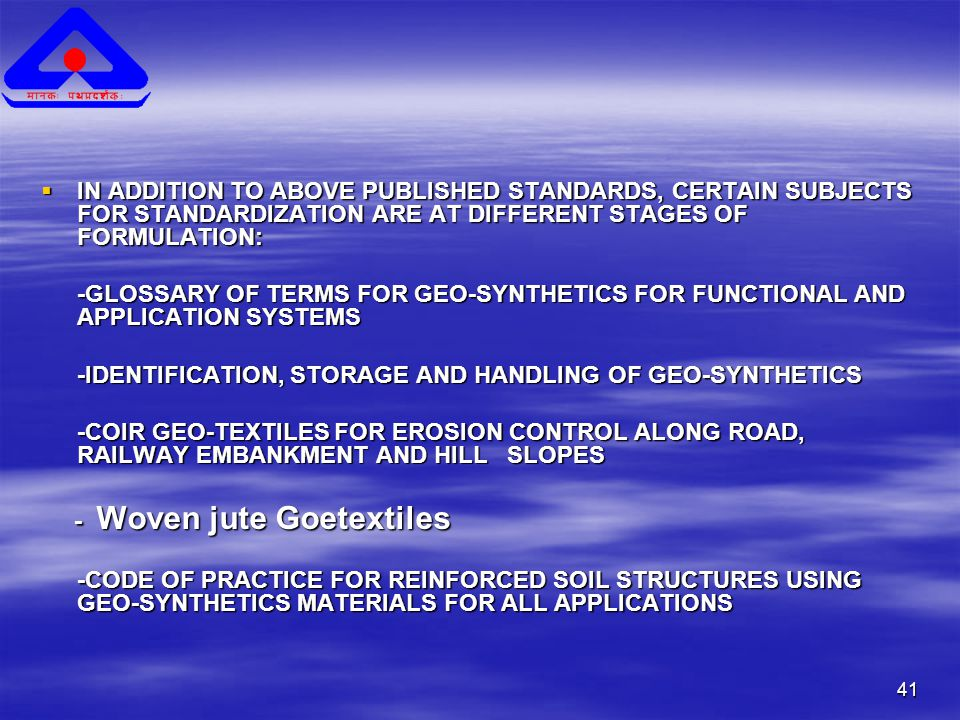 41  IN ADDITION TO ABOVE PUBLISHED STANDARDS, CERTAIN SUBJECTS FOR STANDARDIZATION ARE AT DIFFERENT STAGES OF FORMULATION: -GLOSSARY OF TERMS FOR GEO-SYNTHETICS FOR FUNCTIONAL AND APPLICATION SYSTEMS -IDENTIFICATION, STORAGE AND HANDLING OF GEO-SYNTHETICS -COIR GEO-TEXTILES FOR EROSION CONTROL ALONG ROAD, RAILWAY EMBANKMENT AND HILL SLOPES - Woven jute Goetextiles - Woven jute Goetextiles -CODE OF PRACTICE FOR REINFORCED SOIL STRUCTURES USING GEO-SYNTHETICS MATERIALS FOR ALL APPLICATIONS