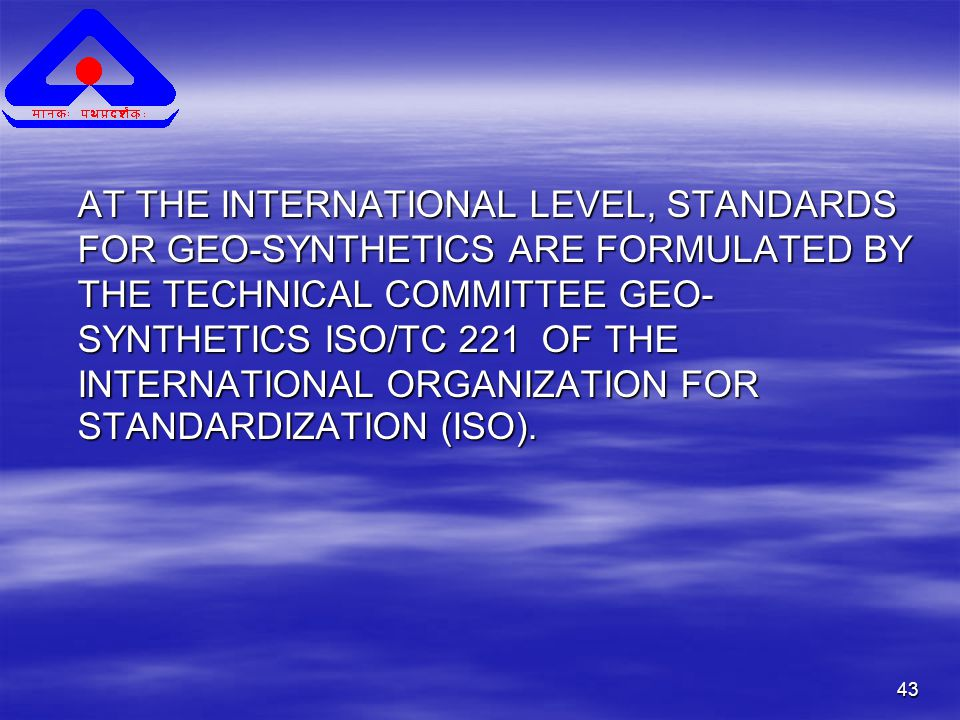 43 AT THE INTERNATIONAL LEVEL, STANDARDS FOR GEO-SYNTHETICS ARE FORMULATED BY THE TECHNICAL COMMITTEE GEO- SYNTHETICS ISO/TC 221 OF THE INTERNATIONAL ORGANIZATION FOR STANDARDIZATION (ISO).