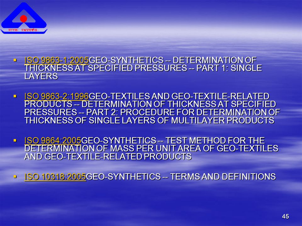 45  ISO 9863-1:2005GEO-SYNTHETICS -- DETERMINATION OF THICKNESS AT SPECIFIED PRESSURES -- PART 1: SINGLE LAYERS ISO 9863-1:2005 ISO 9863-1:2005  ISO 9863-2:1996GEO-TEXTILES AND GEO-TEXTILE-RELATED PRODUCTS -- DETERMINATION OF THICKNESS AT SPECIFIED PRESSURES -- PART 2: PROCEDURE FOR DETERMINATION OF THICKNESS OF SINGLE LAYERS OF MULTILAYER PRODUCTS ISO 9863-2:1996 ISO 9863-2:1996  ISO 9864:2005GEO-SYNTHETICS -- TEST METHOD FOR THE DETERMINATION OF MASS PER UNIT AREA OF GEO-TEXTILES AND GEO-TEXTILE-RELATED PRODUCTS ISO 9864:2005 ISO 9864:2005  ISO 10318:2005GEO-SYNTHETICS -- TERMS AND DEFINITIONS ISO 10318:2005 ISO 10318:2005
