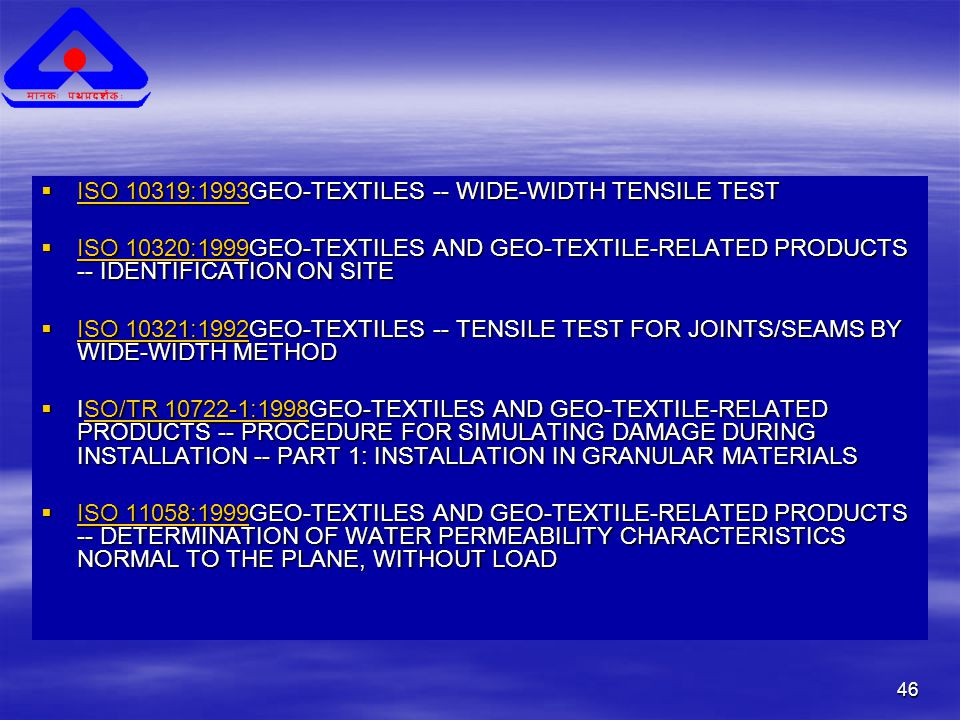 46  ISO 10319:1993GEO-TEXTILES -- WIDE-WIDTH TENSILE TEST ISO 10319:1993 ISO 10319:1993  ISO 10320:1999GEO-TEXTILES AND GEO-TEXTILE-RELATED PRODUCTS -- IDENTIFICATION ON SITE ISO 10320:1999 ISO 10320:1999  ISO 10321:1992GEO-TEXTILES -- TENSILE TEST FOR JOINTS/SEAMS BY WIDE-WIDTH METHOD ISO 10321:1992 ISO 10321:1992  ISO/TR 10722-1:1998GEO-TEXTILES AND GEO-TEXTILE-RELATED PRODUCTS -- PROCEDURE FOR SIMULATING DAMAGE DURING INSTALLATION -- PART 1: INSTALLATION IN GRANULAR MATERIALS SO/TR 10722-1:1998SO/TR 10722-1:1998  ISO 11058:1999GEO-TEXTILES AND GEO-TEXTILE-RELATED PRODUCTS -- DETERMINATION OF WATER PERMEABILITY CHARACTERISTICS NORMAL TO THE PLANE, WITHOUT LOAD ISO 11058:1999 ISO 11058:1999
