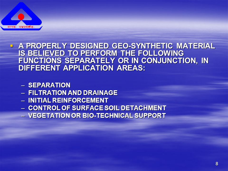 8  A PROPERLY DESIGNED GEO-SYNTHETIC MATERIAL IS BELIEVED TO PERFORM THE FOLLOWING FUNCTIONS SEPARATELY OR IN CONJUNCTION, IN DIFFERENT APPLICATION AREAS: –SEPARATION –FILTRATION AND DRAINAGE –INITIAL REINFORCEMENT –CONTROL OF SURFACE SOIL DETACHMENT –VEGETATION OR BIO-TECHNICAL SUPPORT
