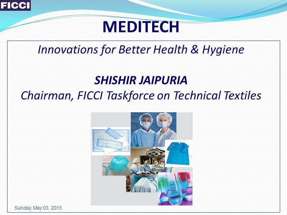 MEDITECH Innovations for Better Health & Hygiene SHISHIR JAIPURIA Chairman, FICCI Taskforce on Technical Textiles Sunday, May 03, 2015