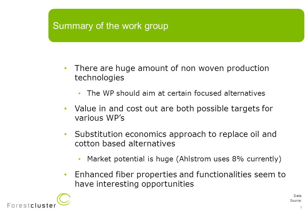 There are huge amount of non woven production technologies The WP should aim at certain focused alternatives Value in and cost out are both possible targets for various WP's Substitution economics approach to replace oil and cotton based alternatives Market potential is huge (Ahlstrom uses 8% currently) Enhanced fiber properties and functionalities seem to have interesting opportunities Summary of the work group Date Source: 7