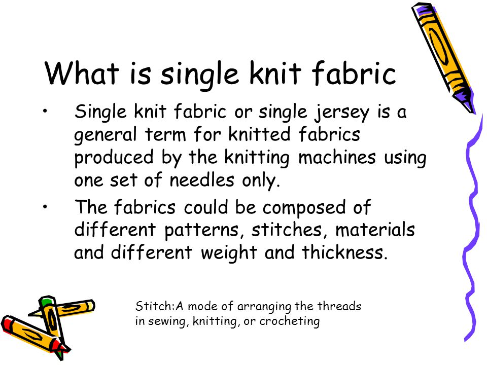 What is single knit fabric Single knit fabric or single jersey is a general term for knitted fabrics produced by the knitting machines using one set o
