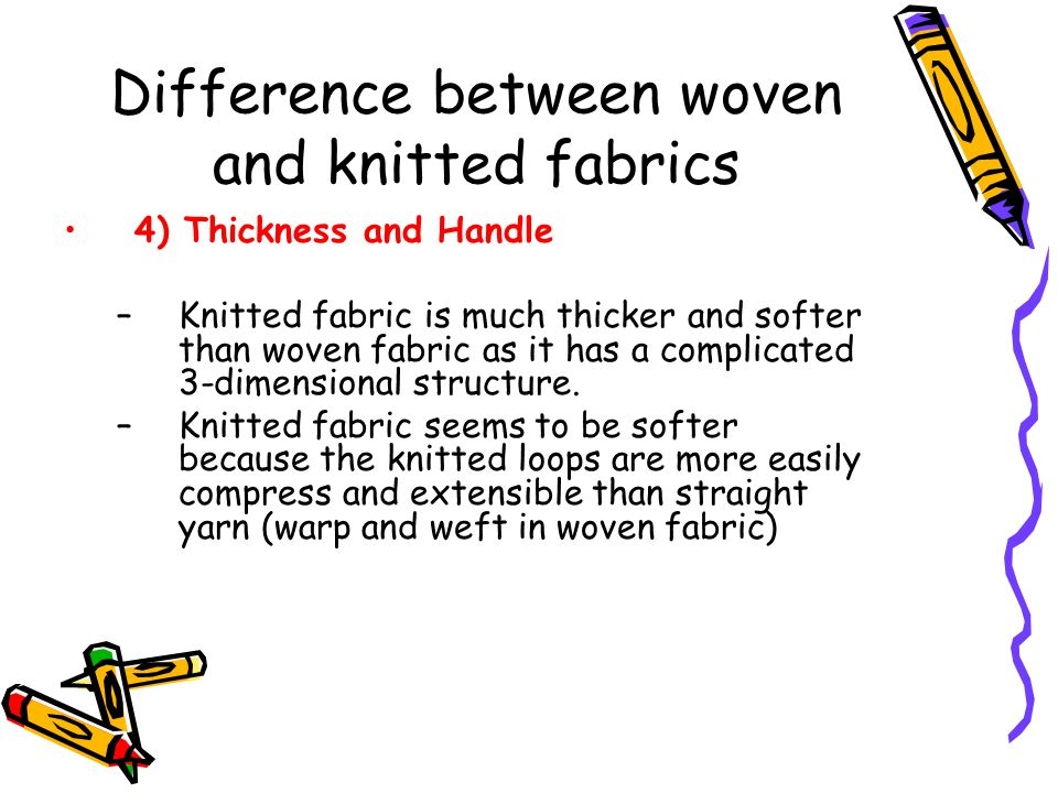 Difference between woven and knitted fabrics 4) Thickness and Handle –Knitted fabric is much thicker and softer than woven fabric as it has a complica