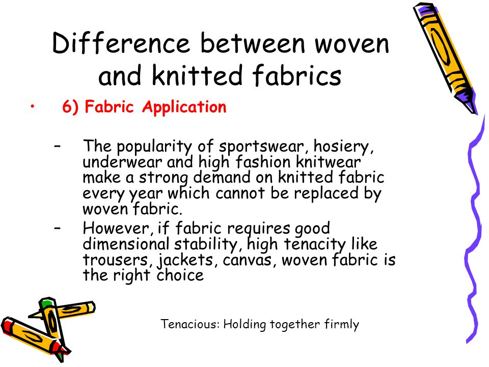 Difference between woven and knitted fabrics 6) Fabric Application –The popularity of sportswear, hosiery, underwear and high fashion knitwear make a